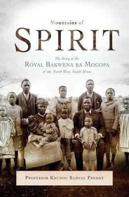 Mountains Of Spirit - The Story Of The Royal Bakwena Ba Mogopa Of The North West, South Africa (Paperback): Freddy Khunou