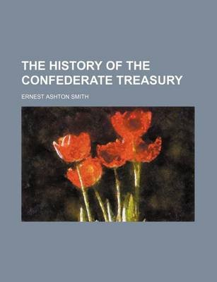 The History of the Confederate Treasury (Paperback): Ernest Ashton Smith