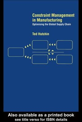 Constraint Management in Manufacturing - Optimising the Supply Chain (Electronic book text): Ted Hutchin