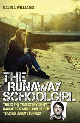 The Runaway Schoolgirl - This is the True Story of My Daughter's Abduction by Her Teacher Jeremy Forrest (Hardcover):...