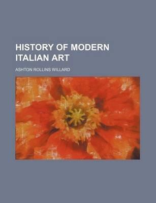 History of Modern Italian Art (Paperback): Ashton Rollins Willard