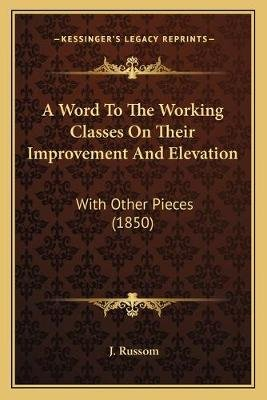 A Word to the Working Classes on Their Improvement and Elevation - With Other Pieces (1850) (Paperback): J. Russom