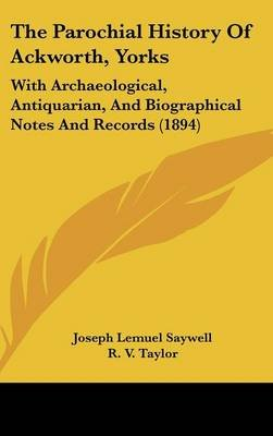 The Parochial History of Ackworth, Yorks - With Archaeological, Antiquarian, and Biographical Notes and Records (1894)...