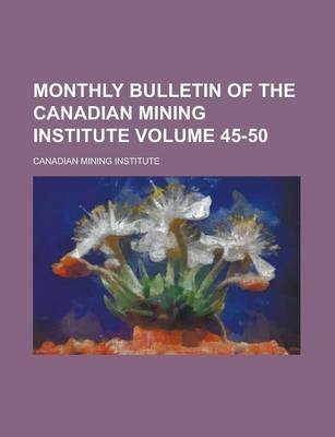 Monthly Bulletin of the Canadian Mining Institute Volume 45-50 (Paperback): Canadian Mining Institute
