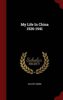 My Life in China 1926-1941 (Hardcover): Hallett Abend