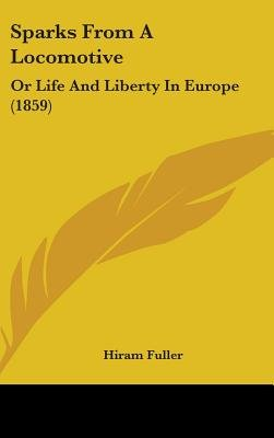 Sparks From A Locomotive - Or Life And Liberty In Europe (1859) (Hardcover): Hiram Fuller