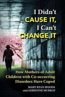 I Didn't Cause It, I Can't Change It - How Mothers of Adult Children with Co-Occurring Disorders Have Coped...