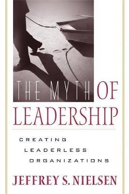 The Myth of Leadership - Creating Leaderless Organizations (Paperback): Jeffrey S. Nielsen