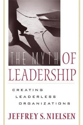 The Myth of Leadership - Creating Leaderless Organizations (Paperback): Jeffrey S. Nielsen