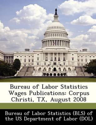 Bureau of Labor Statistics Wages Publications - Corpus Christi, TX, August 2008 (Paperback):