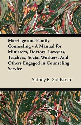 Marriage and Family Counseling - A Manual for Ministers, Doctors, Lawyers, Teachers, Social Workers, and Others Engaged in...