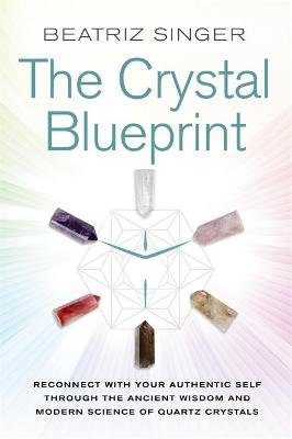The Crystal Blueprint - Reconnect with Your Authentic Self through the Ancient Wisdom and Modern Science of Quartz Crystals...