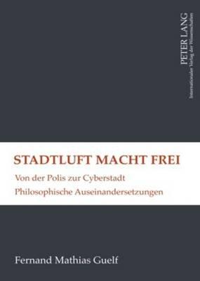 Stadtluft Macht Frei - Von Der Polis Zur Cyberstadt- Philosophische Auseinandersetzungen (German, Hardcover): Fernand Guelf