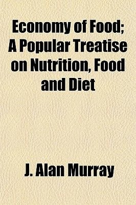 Economy of Food; A Popular Treatise on Nutrition, Food and Diet (Paperback): J. Alan Murray