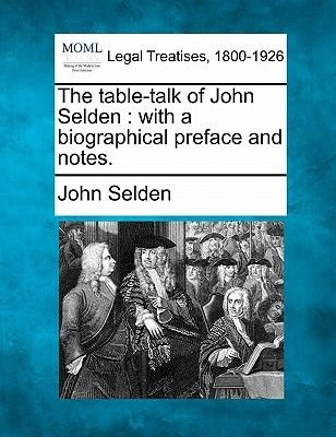The Table-Talk of John Selden - With a Biographical Preface and Notes. (Paperback): John Selden