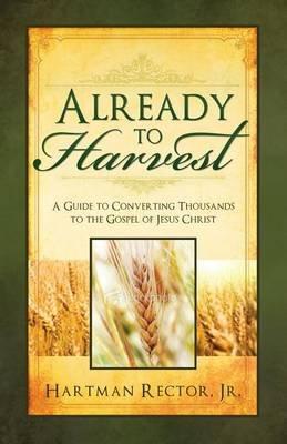 Already to Harvest (Paperback): Hartman Rector JR, Hartman Rector
