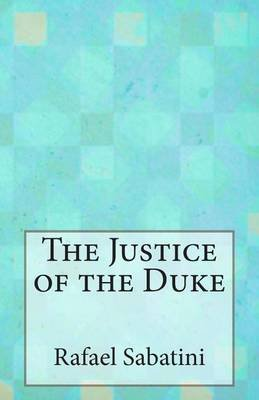 The Justice of the Duke (Paperback): Rafael Sabatini