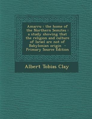 Amarru - The Home of the Northern Semites: A Study Showing That the Religion and Culture of Israel Are Not of Babylonian Origin...