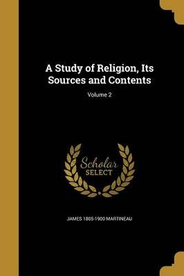 A Study of Religion, Its Sources and Contents; Volume 2 (Paperback): James 1805-1900 Martineau