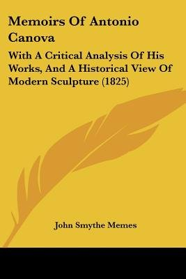 Memoirs Of Antonio Canova - With A Critical Analysis Of His Works, And A Historical View Of Modern Sculpture (1825)...