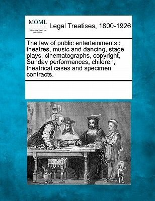 The Law of Public Entertainments - Theatres, Music and Dancing, Stage Plays, Cinematographs, Copyright, Sunday Performances,...