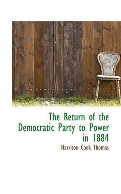 The Return of the Democratic Party to Power in 1884 (Hardcover): Harrison Cook Thomas