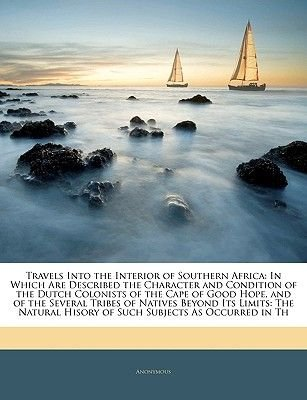 Travels Into the Interior of Southern Africa - In Which Are Described the Character and Condition of the Dutch Colonists of the...