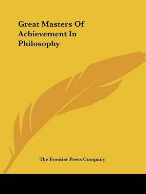 Great Masters of Achievement in Philosophy (Paperback): Frontier Press Company The Frontier Press Company, The Frontier Press...