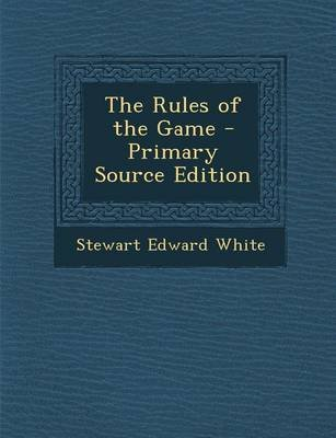 The Rules of the Game - Primary Source Edition (Paperback): Stewart Edward White