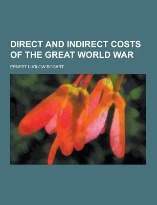 Direct and Indirect Costs of the Great World War (Paperback): Ernest Ludlow Bogart