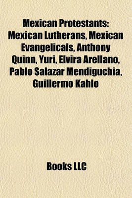 Mexican Protestants - Mexican Lutherans, Mexican Evangelicals, Anthony Quinn, Yuri, Elvira Arellano, Pablo Salazar Mendigucha,...
