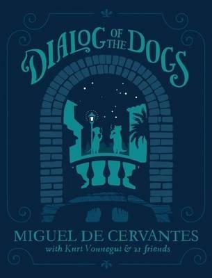 Dialog of the Dogs (Hardcover): Miguel De Cervantez, Kurt Vonnegut