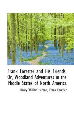 Frank Forester and His Friends; Or, Woodland Adventures in the Middle States of North America (Hardcover): Frank Forester Henry...