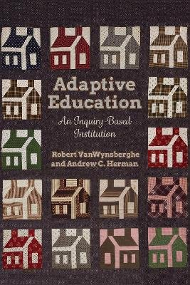 Adaptive Education - An Inquiry-Based Institution (Hardcover): Robert Van Wynsberghe, Andrew Christopher Herman