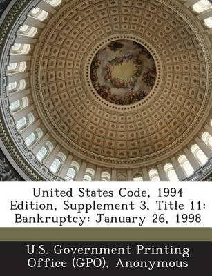 United States Code, 1994 Edition, Supplement 3, Title 11 - Bankruptcy: January 26, 1998 (Paperback): U. S. Government Printing...