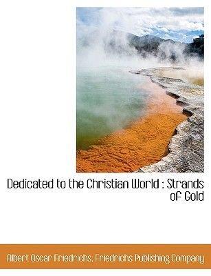 Dedicated to the Christian World - Strands of Gold (Paperback): Albert Oscar Friedrichs