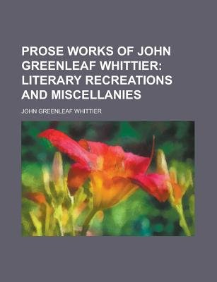 Prose Works of John Greenleaf Whittier (Paperback): Us Government, John Greenleaf Whittier