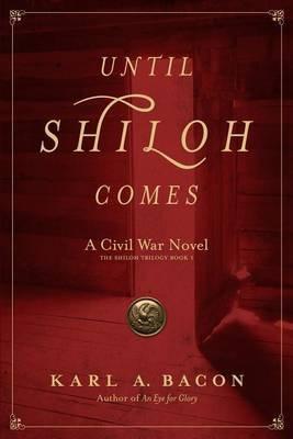 Until Shiloh Comes - A Civil War Novel (Paperback): Karl A Bacon