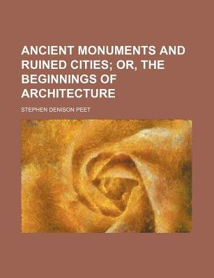 Ancient Monuments and Ruined Cities; Or, the Beginnings of Architecture (Paperback): Stephen Denison Peet