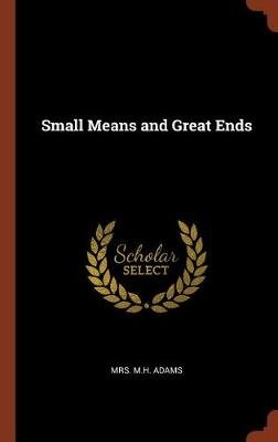 Small Means and Great Ends (Hardcover): Mrs. M. H. Adams