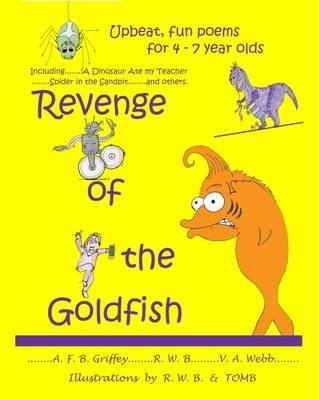 Revenge of the Goldfish - Upbeat, Fun Poems for 4-7 Year Olds (Paperback): A. F. B. Griffey, V. A. Webb