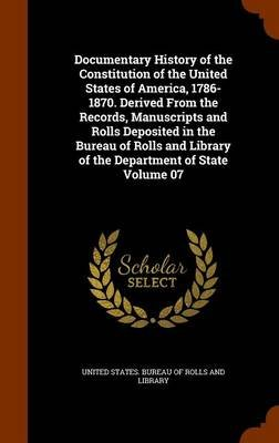 Documentary History of the Constitution of the United States of America, 1786-1870. Derived from the Records, Manuscripts and...