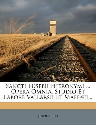 Sancti Eusebii Hieronymi ... Opera Omnia, Studio Et Labore Vallarsii Et Maffaeii... (Paperback): St Jerome