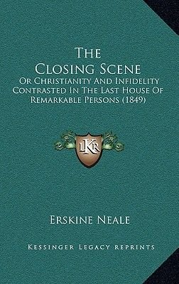 The Closing Scene - Or Christianity and Infidelity Contrasted in the Last House of Remarkable Persons (1849) (Hardcover):...