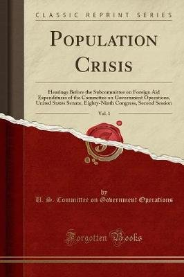 Population Crisis, Vol. 1 - Hearings Before the Subcommittee on Foreign Aid Expenditures of the Committee on Government...