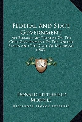 Federal and State Government - An Elementary Treatise on the Civil Government of the United States and the State of Michigan...