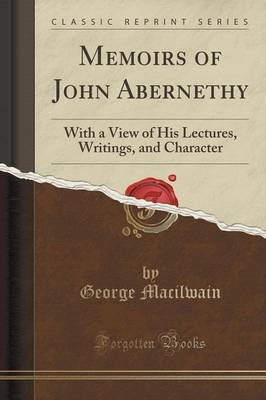 Memoirs of John Abernethy - With a View of His Lectures, Writings, and Character (Classic Reprint) (Paperback): George Macilwain