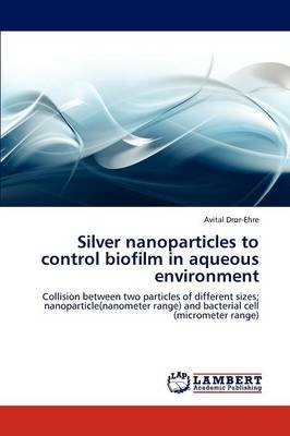 Silver Nanoparticles to Control Biofilm in Aqueous Environment (Paperback): Avital Dror-Ehre