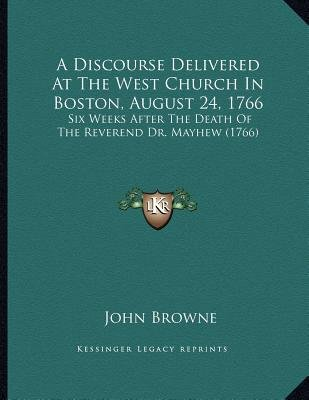A Discourse Delivered at the West Church in Boston, August 24, 1766 - Six Weeks After the Death of the Reverend Dr. Mayhew...