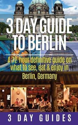3 Day Guide to Berlin -A 72-Hour Definitive Guide on What to See, Eat and Enjoy (Paperback): 3 Day City Guides